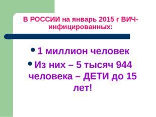 В РОССИИ на январь 2015 г ВИЧ-инфицированных: 1 миллион человек Из них – 5 ты