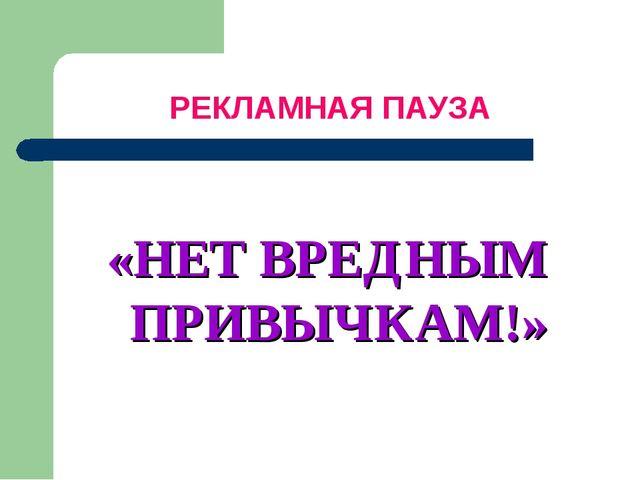 РЕКЛАМНАЯ ПАУЗА «НЕТ ВРЕДНЫМ ПРИВЫЧКАМ!»