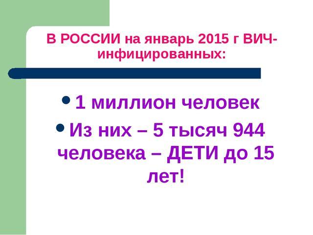 В РОССИИ на январь 2015 г ВИЧ-инфицированных: 1 миллион человек Из них – 5 ты...