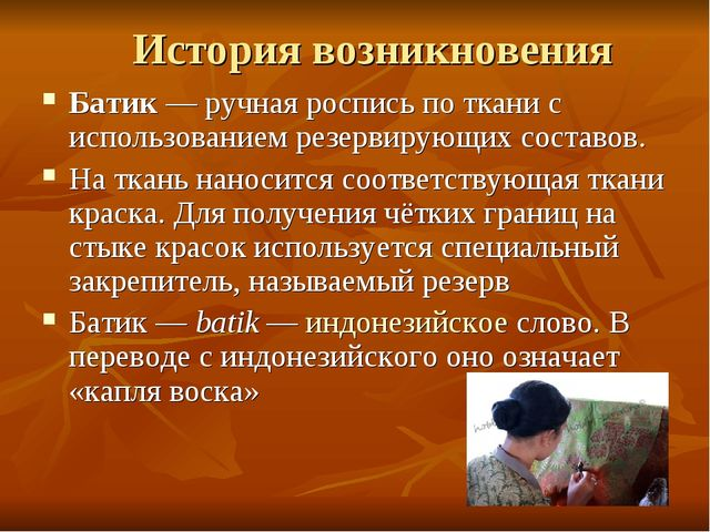 История возникновения Батик— ручная роспись по ткани с использованием резерв...