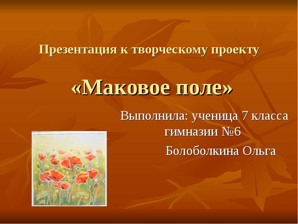 Презентация к творчеcкому проекту «Маковое поле» Выполнила: ученица 7 класса...