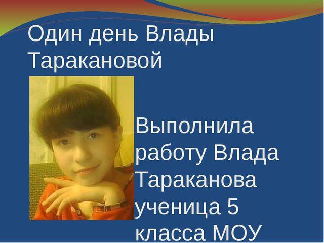 Один день Влады Таракановой Выполнила работу Влада Тараканова ученица 5 класс...