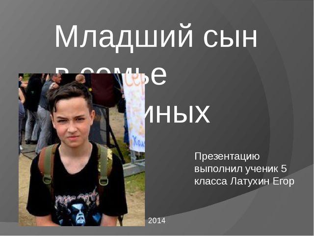 Младший сын в семье Латухиных 2014 Презентацию выполнил ученик 5 класса Лату...