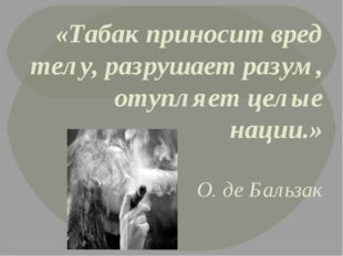«Табак приносит вред телу, разрушает разум, отупляет целые нации.» О. де Баль