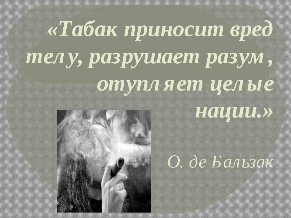 «Табак приносит вред телу, разрушает разум, отупляет целые нации.» О. де Баль...