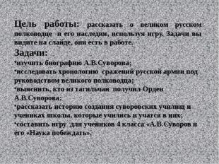 Цель работы: рассказать о великом русском полководце и его наследии, использу