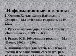 Информационные источники  1.Осипов К. Александр Васильевич Суворов. - М.: «