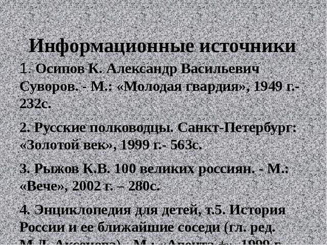 Информационные источники  1.Осипов К. Александр Васильевич Суворов. - М.: «...