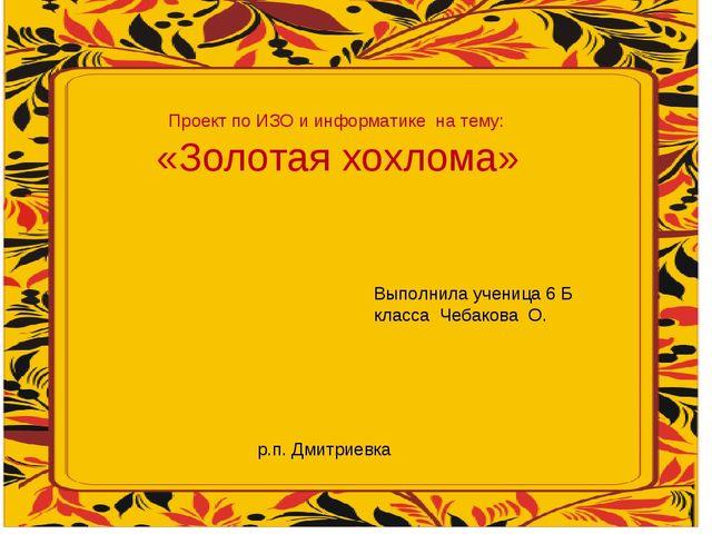 Проект по ИЗО и информатике на тему: «Золотая хохлома» Выполнила ученица 6 Б...