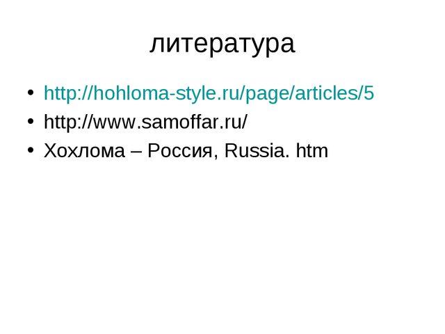 литература http://hohloma-style.ru/page/articles/5 http://www.samoffar.ru/ Хо...