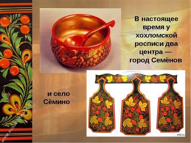 В настоящее время у хохломской росписи два центра — город Семёнов и село Сёмино