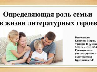Определяющая роль семьи в жизни литературных героев Выполнила: Киселёва Мария