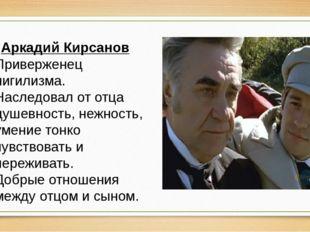 Аркадий Кирсанов Приверженец нигилизма. Наследовал от отца душевность, нежнос