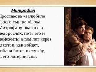 Митрофан Простакова «залюбила своего сына»: «Пока Митрофанушка еще в недоросл
