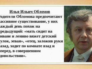 Илья Ильич Обломов Родители Обломова предпочитают пассивное существование, у