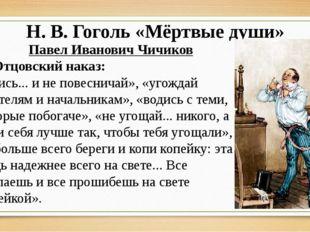 Н. В. Гоголь «Мёртвые души» Павел Иванович Чичиков Отцовский наказ: «учись...