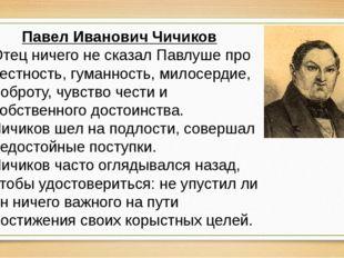 Павел Иванович Чичиков Отец ничего не сказал Павлуше про честность, гуманност