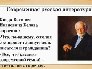 Когда Василия Ивановича Белова спросили: -Что, по-вашему, сеголня составляет