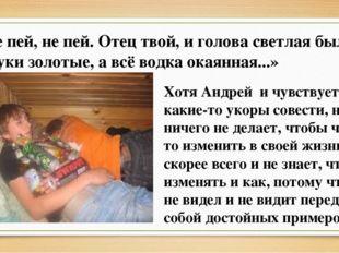 «Не пей, не пей. Отец твой, и голова светлая была, и руки золотые, а всё водк