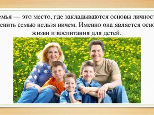 Семья — это место, где закладываются основы личности. Заменить семью нельзя н