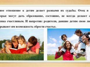 Разное отношение к детям делает разными их судьбы. Отец и мать, которые могут