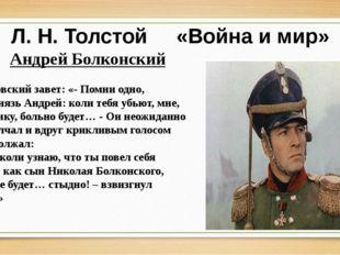 Л. Н. Толстой «Война и мир» Андрей Болконский Отцовский завет: «- Помни одно,