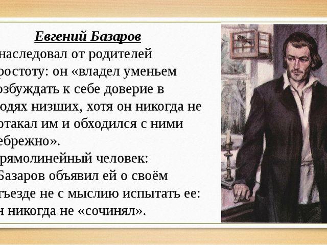 Евгений Базаров Унаследовал от родителей простоту: он «владел уменьем возбужд...