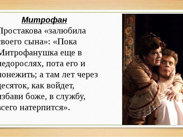 Митрофан Простакова «залюбила своего сына»: «Пока Митрофанушка еще в недоросл...