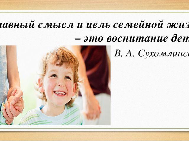 Главный смысл и цель семейной жизни – это воспитание детей В. А. Сухомлинский