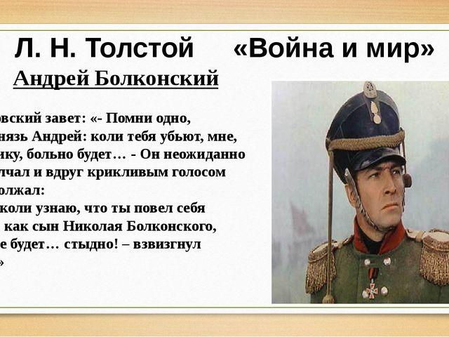 Л. Н. Толстой «Война и мир» Андрей Болконский Отцовский завет: «- Помни одно,...