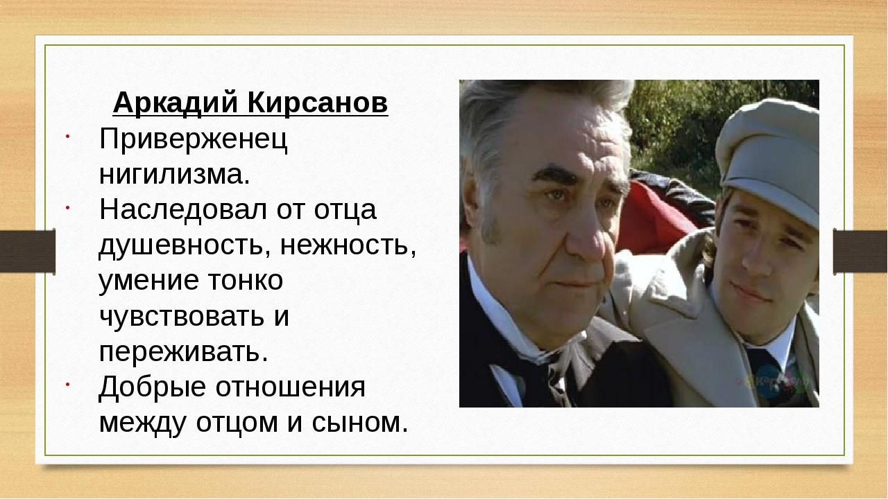 Аркадий Кирсанов Приверженец нигилизма. Наследовал от отца душевность, нежнос...