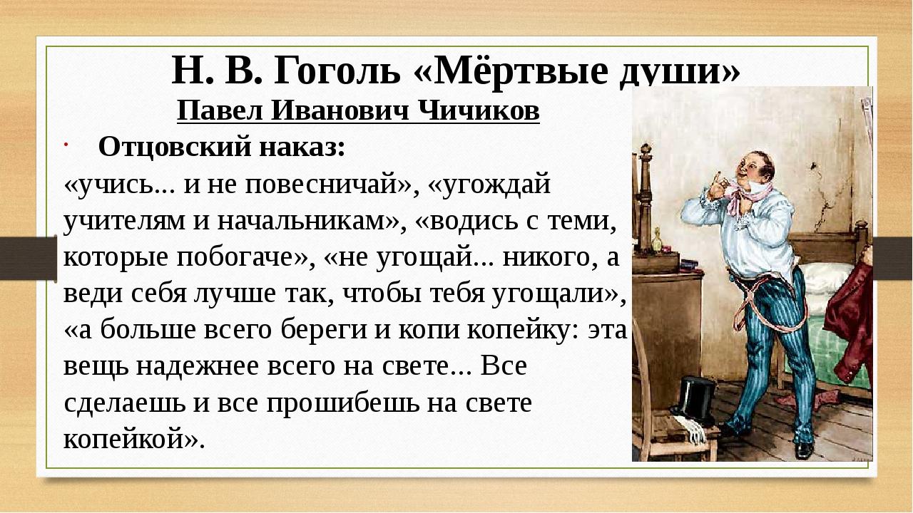 Н. В. Гоголь «Мёртвые души» Павел Иванович Чичиков Отцовский наказ: «учись......