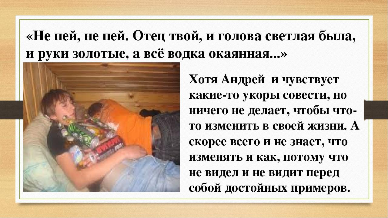 «Не пей, не пей. Отец твой, и голова светлая была, и руки золотые, а всё водк...