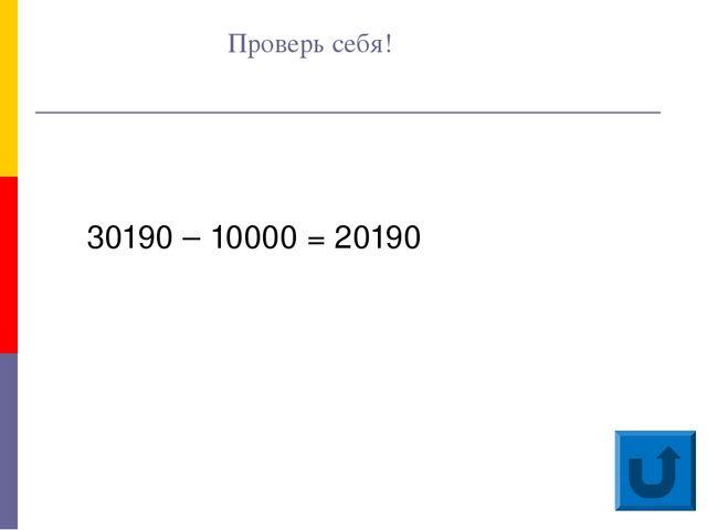 Проверь себя! 30190 – 10000 = 20190
