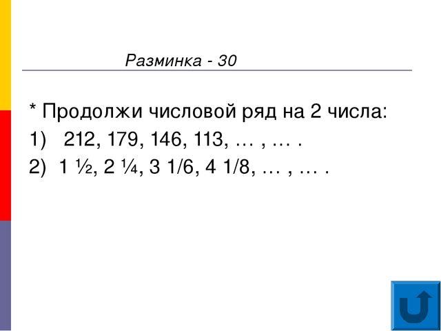 Разминка - 30 * Продолжи числовой ряд на 2 числа: 1) 212, 179, 146, 113, … ,...