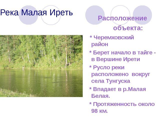 Река Малая Иреть Расположение объекта: * Черемховский район * Берет начало в...