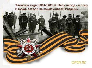 Тяжелые годы 1941-1945 гг. Весь народ - и стар, и млад, встали на защиту свое