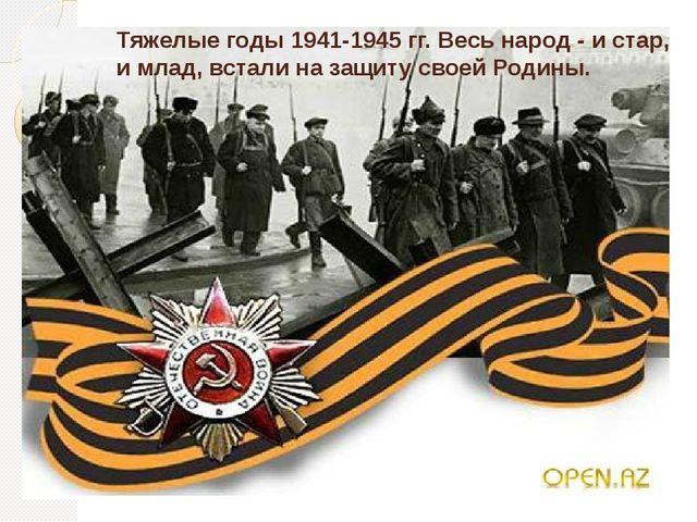 Тяжелые годы 1941-1945 гг. Весь народ - и стар, и млад, встали на защиту свое...
