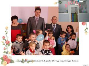 Наше будущее воспитывать детей. В декабре 2013 года открылся садик Василек.