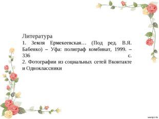 Литература 1. Земля Ермекеевская… (Под ред. В.Я. Бабенко) – Уфа: полиграф ком