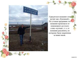 Удмуртское название села звучит как «Куктянай». По устным преданиям это назва