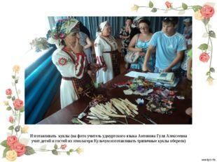 Изготавливать куклы (на фото учитель удмуртского языка Антонова Гуля Алексеев