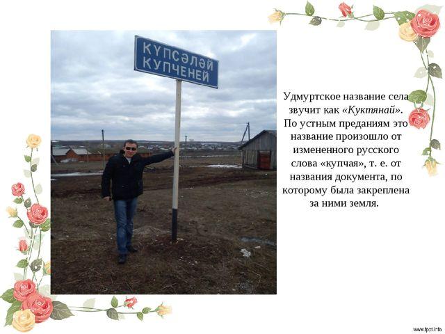 Удмуртское название села звучит как «Куктянай». По устным преданиям это назва...