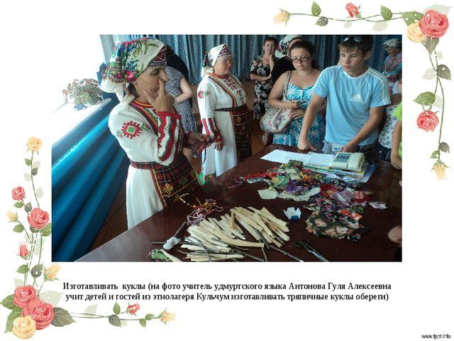 Изготавливать куклы (на фото учитель удмуртского языка Антонова Гуля Алексеев...