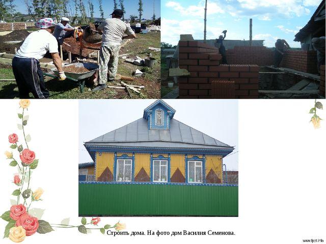 Строить дома. На фото дом Василия Семенова.