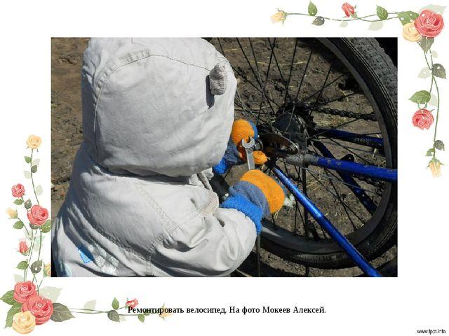 Ремонтировать велосипед. На фото Мокеев Алексей.