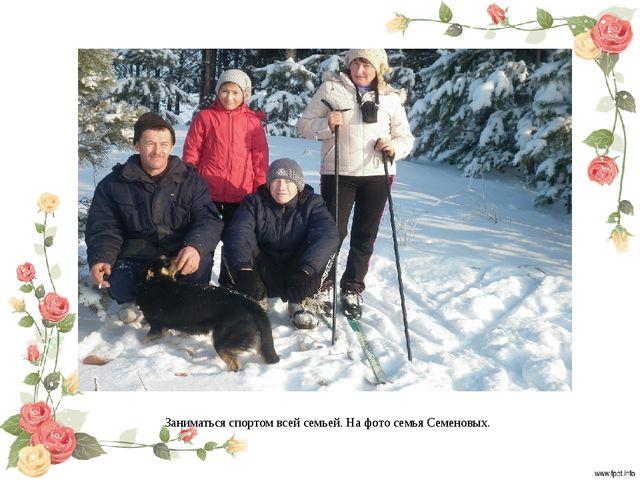 Заниматься спортом всей семьей. На фото семья Семеновых.