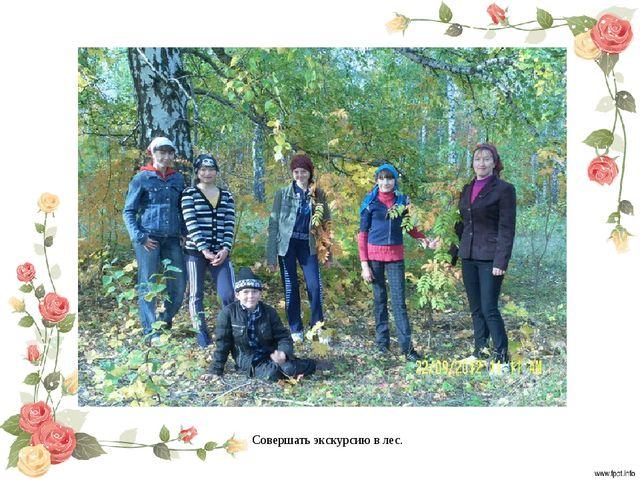 Совершать экскурсию в лес.