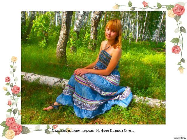 Отдыхать на лоне природы. На фото Иванова Олеся.