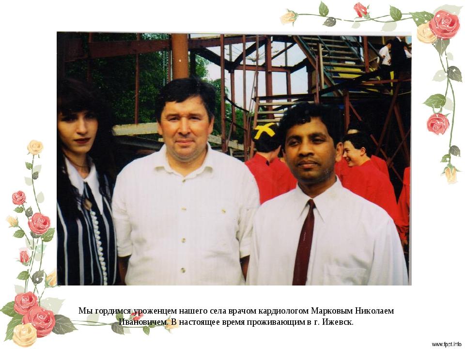 Мы гордимся уроженцем нашего села врачом кардиологом Марковым Николаем Иванов...
